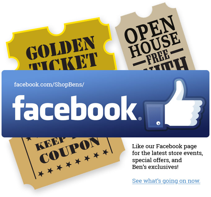 Like our Facebook page for the latest store events,  special offers, and Ben's exclusives!See what's going on now.